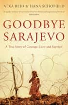 Goodbye Sarajevo: A True Story of Courage, Love and Survival - A True Story of Courage, Love and Survival ebook by Atka Reid, Hana Schofield