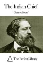 The Indian Chief ebook by Gustave Aimard