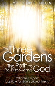 The Three Gardens - The Path to Re-discovering God ebook by Jim Burton
