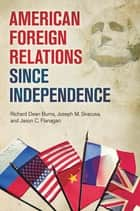 American Foreign Relations since Independence ebook by Richard Dean Burns, Joseph M. Siracusa, Jason C. Flanagan