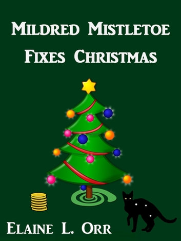 Mildred Mistletoe Fixes Christmas - A Holiday Short Story ebook by Elaine L. Orr
