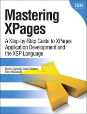 Mastering XPages - A Step-by-Step Guide to XPages Application Development and the XSP Language ebook by Martin Donnelly, Mark Wallace, Tony McGuckin