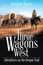 Three Wagons West - Adventures on the Oregon Trail ebook by George W. Maybee
