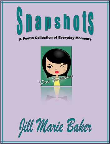 Snapshots: A poetic collection of everyday moments ebook by Jill Marie Baker