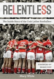 Relentless: The Inside Story of the Cork Ladies Footballers ebook by Mary White