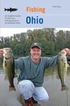 Fishing Ohio - An Angler's Guide To Over 200 Fishing Spots In The Buckeye State ebook by Tom Cross