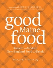 Good Maine Food - Ancient and Modern New England Food & Drink ebook by Marjorie Mosser,Sandy Oliver,Kenneth Roberts,Sandra Oliver