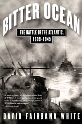 Bitter Ocean - The Battle of the Atlantic, 1939-1945 ebook by David Fairbank White