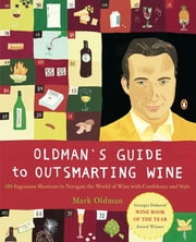 Oldman's Guide to Outsmarting Wine - 108 Ingenious Shortcuts to Navigate the World of Wine with Confidence and Style ebook by Mark Oldman