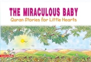The Miraculous Baby: Quran Stories for Little Hearts - Islamic Children's Books on the Quran, the Hadith and the Prophet Muhammad ebook by Saniyasnain Khan