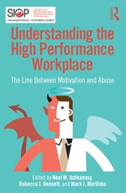 Understanding the High Performance Workplace - The Line Between Motivation and Abuse ebook by Neal M. Ashkanasy,Rebecca J Bennett,Mark J Martinko