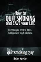 How To Quit Smoking and Save Your Life ebook by Brian Keelan