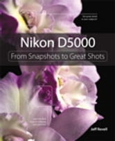 Nikon D5000: From Snapshots to Great Shots - From Snapshots to Great Shots ebook by Jeff Revell