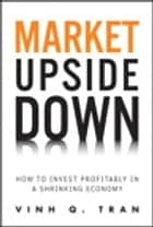 Market Upside Down - How to Invest Profitably in a Shrinking Economy ebook by Vinh Q. Tran