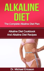 Alkaline Diet: The Complete Alkaline Diet Plan: Alkaline Diet Cookbook And Alkaline Diet Recipes ebook by Dr. Michael Ericsson