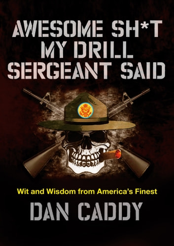 Awesome Sh*t My Drill Sergeant Said - Wit and Wisdom from America's Finest ebook by Dan Caddy