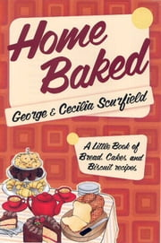 Home Baked - A Little Book of Bread, Cake and Biscuit Recipes ebook by George Scurfield,Cecilia  Scurfield