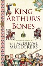 King Arthur's Bones ebook by The Medieval Murderers