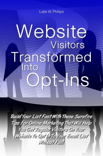 Website Visitors Transformed Into Opt-Ins - Build Your List Fast With These Surefire Tips For Online Marketing That Will Help You Get Regular Visitors On Your Website To Opt In To Your Email List Without Fail! ebook by Luke W. Philips