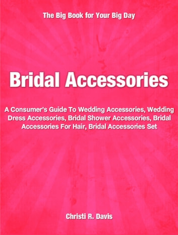 Bridal Accessories - A Consumers Guide To Wedding Accessories, Wedding Dress Accessories, Bridal Shower Accessories, Bridal Accessories For Hair, Bridal Accessories Set ebook by Christi Davis
