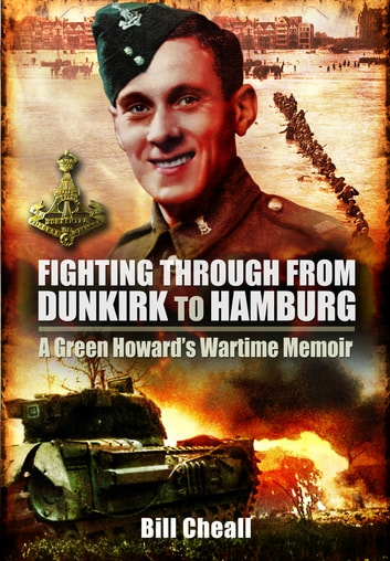 Fighting Through From Dunkirk to Hamburg - A Green Howards Wartime Memoir ebook by Bill Cheall,Paul Cheall