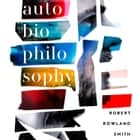 AutoBioPhilosophy: An intimate story of what it means to be human audiobook by Robert Rowland Smith, Robert Rowland Smith