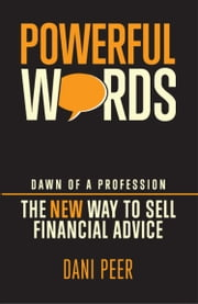 Powerful Words - Dawn of a Profession: The New Way to Sell Financial Advice ebook by Dani Peer