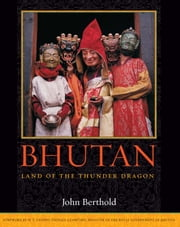 Bhutan - Land of the Thunder Dragon ebook by John Berthold,His Eminence Lyonpo Thinley Gyamtsho
