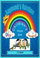 Raymond's Rainbow. Children's Picture Book. ebook by S C Hamill