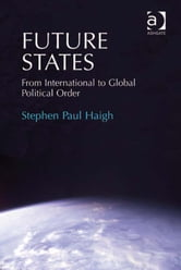 Future States - From International to Global Political Order ebook by Dr Stephen Paul Haigh