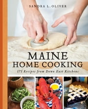 Maine Home Cooking - 175 Recipes from Down East Kitchens ebook by Sandra Oliver