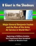 A Giant in the Shadows: Major General Benjamin Foulois and the Rise of the Army Air Service in World War I - Beginnings of Military Aviation, War Department Buys Aeroplane, Foulois on Western Front ebook by Progressive Management