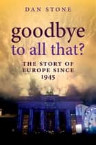 Goodbye to All That? - The Story of Europe Since 1945 ebook by Dan Stone