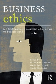 Business Ethics - A Critical Approach: Integrating Ethics Across the Business World ebook by Patrick O'Sullivan,Mark Smith,Mark Esposito