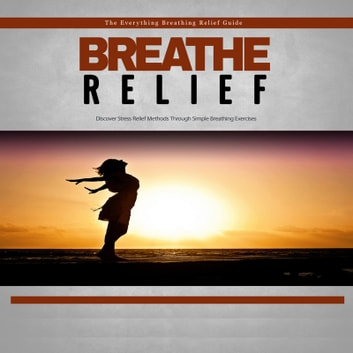 Breathe Relief - How to Effectively Use Breathing Techniques to Eliminate Stress - Take a Deep Breath and Eliminate Stress With Ease! audiobook by Empowered Living