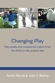 Changing Play: Play, Media And Commercial Culture From The 1950s To The Present Day ebook by Jackie Marsh,Julia Bishop