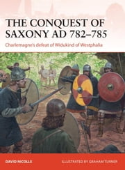 The Conquest of Saxony 782-785 AD - Charlemagne's defeat of Widukind of Westphalia ebook by David Nicolle,Graham Turner