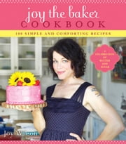 Joy the Baker Cookbook - 100 Simple and Comforting Recipes ebook by Joy Wilson