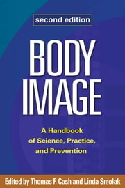 Body Image, Second Edition - A Handbook of Science, Practice, and Prevention ebook by Thomas F. Cash, PhD,Linda Smolak, PhD