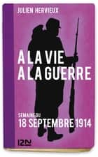 À la vie, à la guerre - 18 septembre 1914 ebook by Julien HERVIEUX
