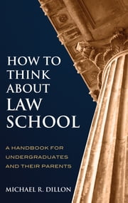 How to Think About Law School - A Handbook for Undergraduates and their Parents ebook by Michael R. Dillon