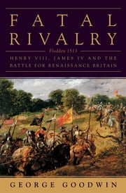 Fatal Rivalry: Flodden, 1513: Henry VIII and James IV and the Decisive Battle for Renaissance Britain ebook by George Goodwin
