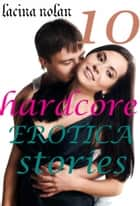 10 HARDCORE EROTICA STORIES ebook by Lacina Nolan