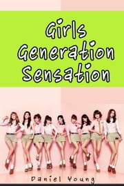 Girls Generation Sensation ebook by Daniel Young
