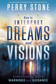 How to Interpret Dreams and Visions - Understanding God's warnings and guidance ebook by Perry Stone