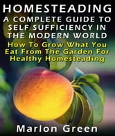 Homesteading: A Complete Guide To Self Sufficiency In The Modern World: How To Grow What You Eat From The Garden For Healthy Homesteading ebook by Marlon Green