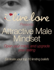 Attractive Male Mindset: Open Your Mind, and Upgrade Your Dating. ebook by Matthew Seagrave
