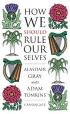 How We Should Rule Ourselves eBook by Alasdair Gray
