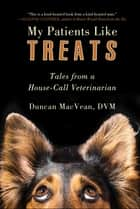 My Patients Like Treats - Tales from a House-Call Veterinarian ebook by Duncan MacVean, DVM