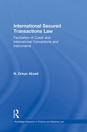 International Secured Transactions Law - Facilitation of Credit and International Conventions and Instruments ebook by Orkun Akseli
